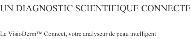 Un diagnostic scientifique CONNECTE  Le VisioDerm™ Connect, votre analyseur de peau intelligent